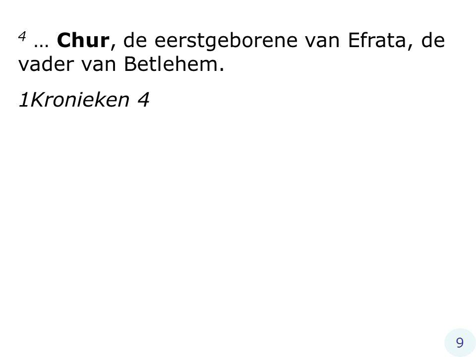 4 … Chur, de eerstgeborene van Efrata, de vader van Betlehem. 1Kronieken 4 9