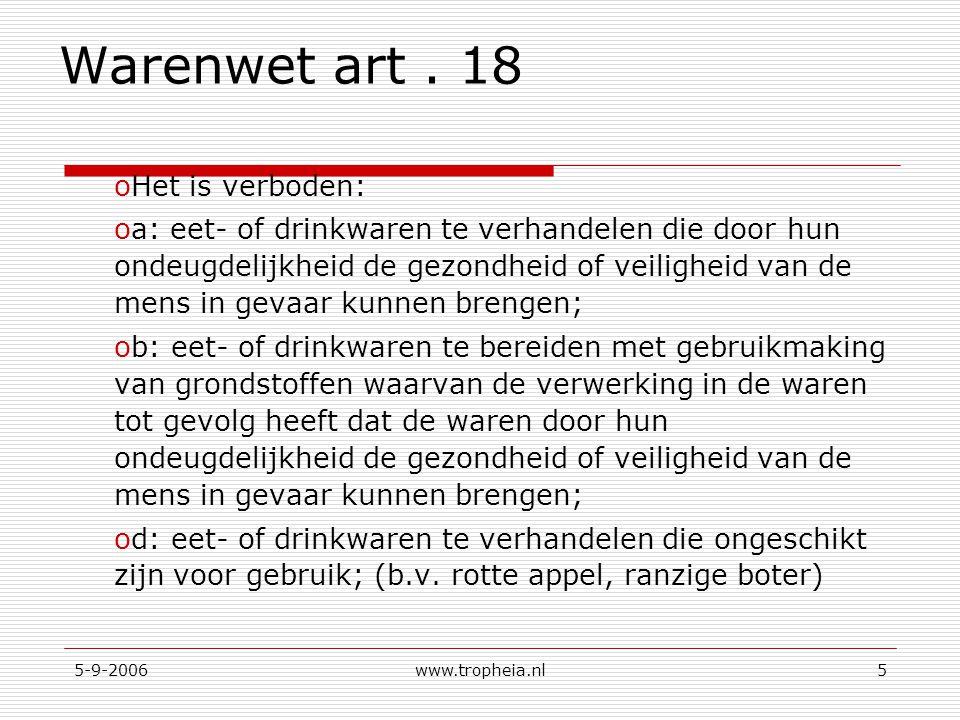 5-9-2006www.tropheia.nl5 Warenwet art. 18 oHet is verboden: oa: eet- of drinkwaren te verhandelen die door hun ondeugdelijkheid de gezondheid of veili