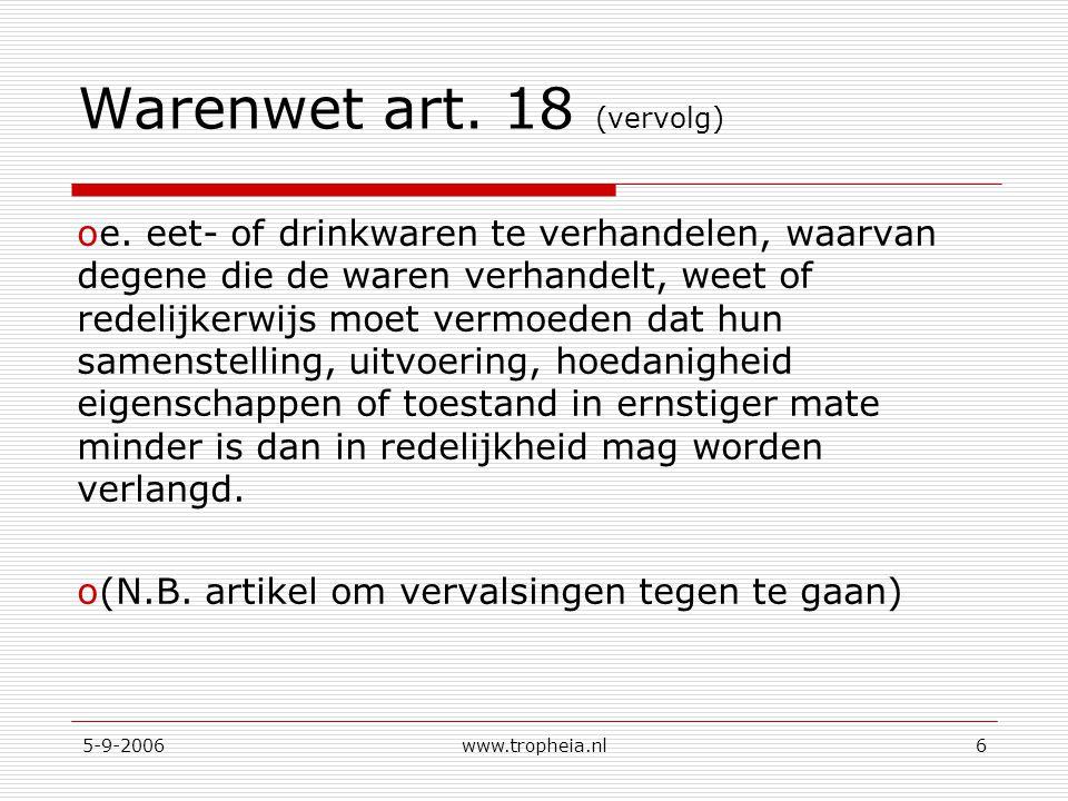 5-9-2006www.tropheia.nl6 Warenwet art. 18 (vervolg) oe. eet- of drinkwaren te verhandelen, waarvan degene die de waren verhandelt, weet of redelijkerw