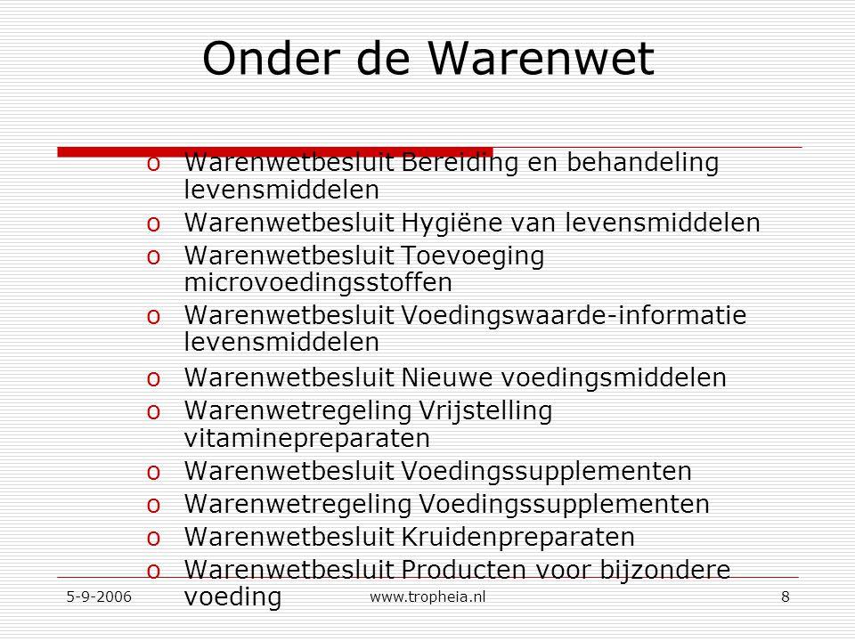 5-9-2006www.tropheia.nl8 Onder de Warenwet oWarenwetbesluit Bereiding en behandeling levensmiddelen oWarenwetbesluit Hygiëne van levensmiddelen oWaren