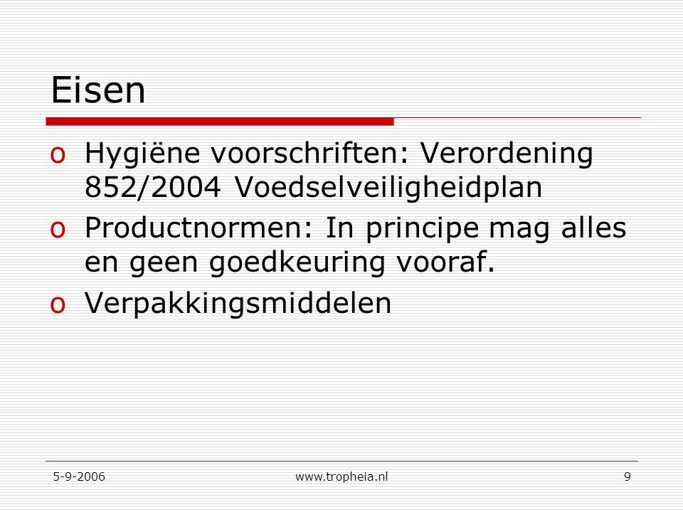 5-9-2006www.tropheia.nl9 Eisen oHygiëne voorschriften: Verordening 852/2004 Voedselveiligheidplan oProductnormen: In principe mag alles en geen goedkeuring vooraf.