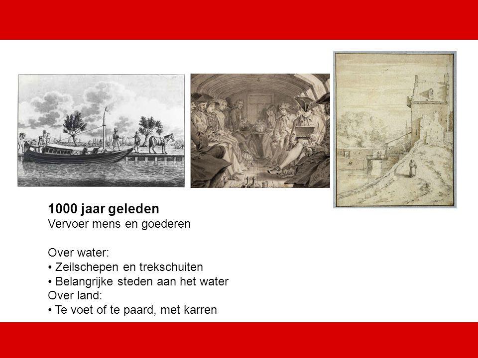 1000 jaar geleden Vervoer mens en goederen Over water: Zeilschepen en trekschuiten Belangrijke steden aan het water Over land: Te voet of te paard, met karren