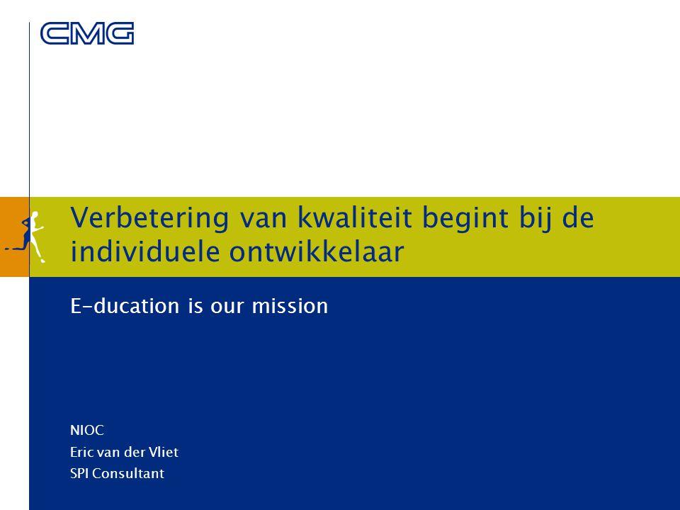 Verbetering van kwaliteit begint bij de individuele ontwikkelaar E-ducation is our mission NIOC Eric van der Vliet SPI Consultant