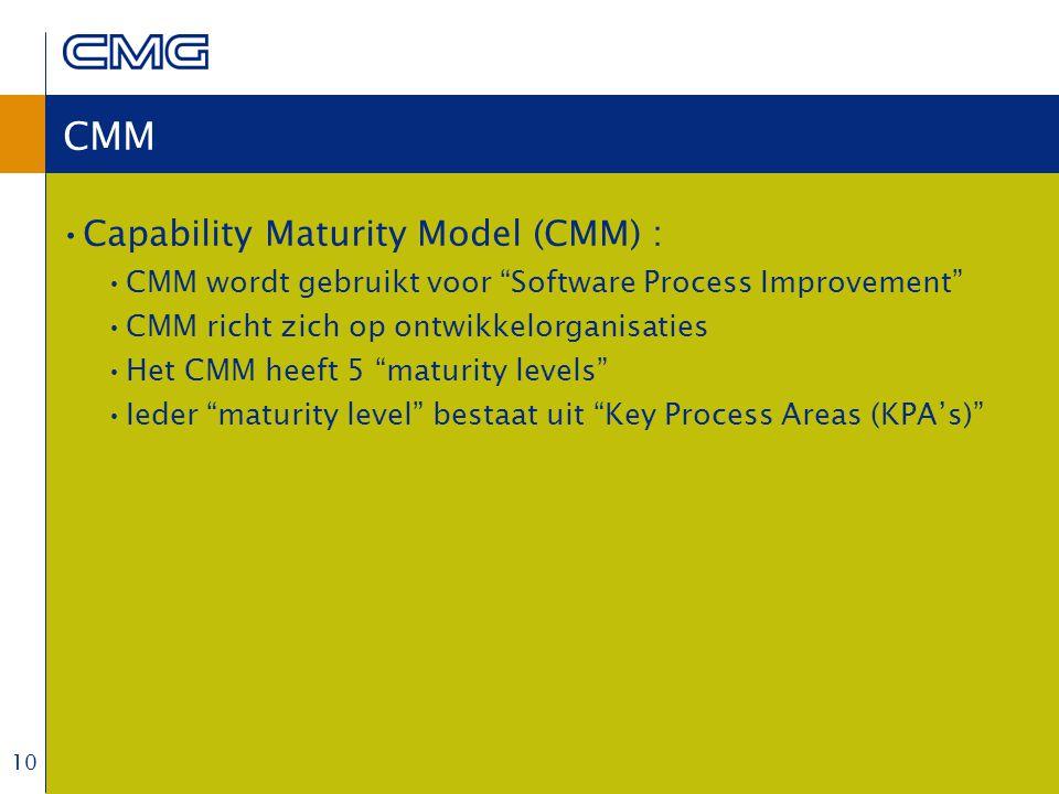 10 CMM Capability Maturity Model (CMM) : CMM wordt gebruikt voor Software Process Improvement CMM richt zich op ontwikkelorganisaties Het CMM heeft 5 maturity levels Ieder maturity level bestaat uit Key Process Areas (KPA's)