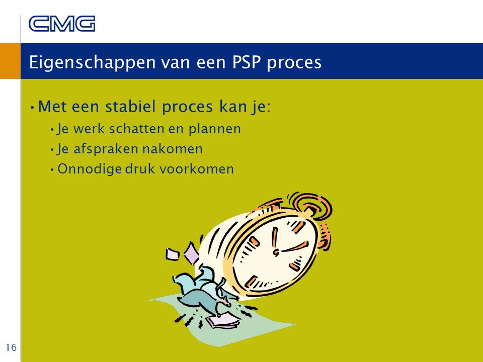 16 Eigenschappen van een PSP proces Met een stabiel proces kan je: Je werk schatten en plannen Je afspraken nakomen Onnodige druk voorkomen