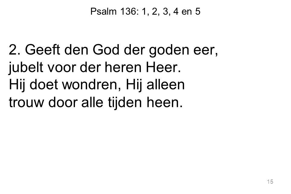 Psalm 136: 1, 2, 3, 4 en 5 2. Geeft den God der goden eer, jubelt voor der heren Heer. Hij doet wondren, Hij alleen trouw door alle tijden heen. 15
