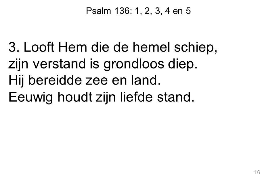 Psalm 136: 1, 2, 3, 4 en 5 3. Looft Hem die de hemel schiep, zijn verstand is grondloos diep. Hij bereidde zee en land. Eeuwig houdt zijn liefde stand
