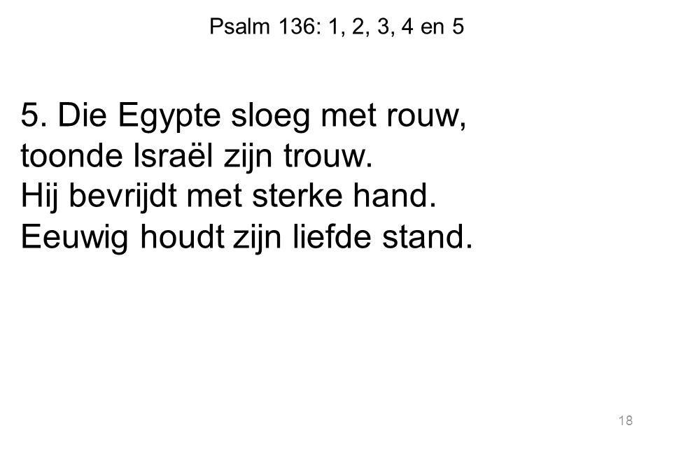 Psalm 136: 1, 2, 3, 4 en 5 5. Die Egypte sloeg met rouw, toonde Israël zijn trouw. Hij bevrijdt met sterke hand. Eeuwig houdt zijn liefde stand. 18