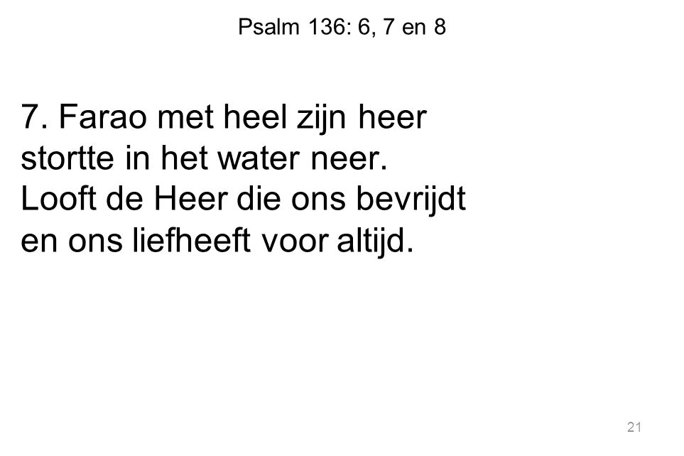 Psalm 136: 6, 7 en 8 7. Farao met heel zijn heer stortte in het water neer. Looft de Heer die ons bevrijdt en ons liefheeft voor altijd. 21