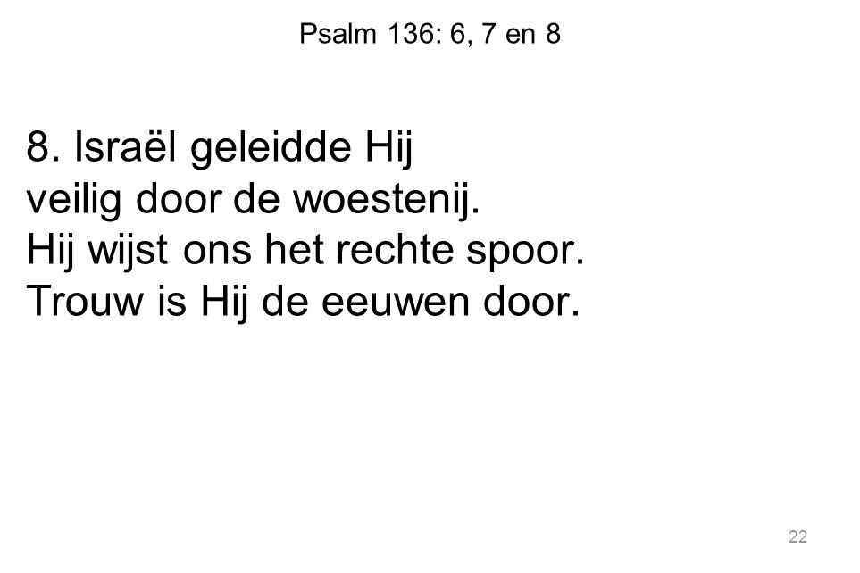Psalm 136: 6, 7 en 8 8. Israël geleidde Hij veilig door de woestenij. Hij wijst ons het rechte spoor. Trouw is Hij de eeuwen door. 22