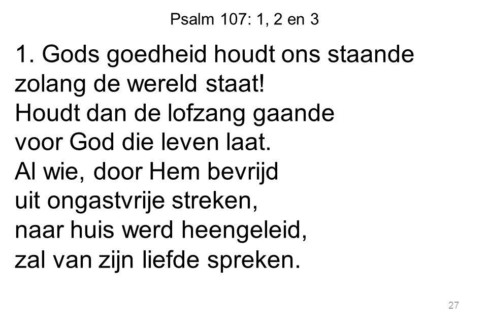 Psalm 107: 1, 2 en 3 1. Gods goedheid houdt ons staande zolang de wereld staat! Houdt dan de lofzang gaande voor God die leven laat. Al wie, door Hem
