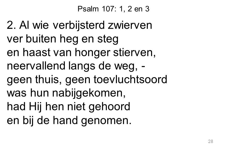 Psalm 107: 1, 2 en 3 2. Al wie verbijsterd zwierven ver buiten heg en steg en haast van honger stierven, neervallend langs de weg, - geen thuis, geen