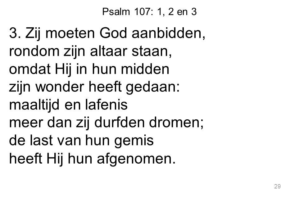 Psalm 107: 1, 2 en 3 3. Zij moeten God aanbidden, rondom zijn altaar staan, omdat Hij in hun midden zijn wonder heeft gedaan: maaltijd en lafenis meer