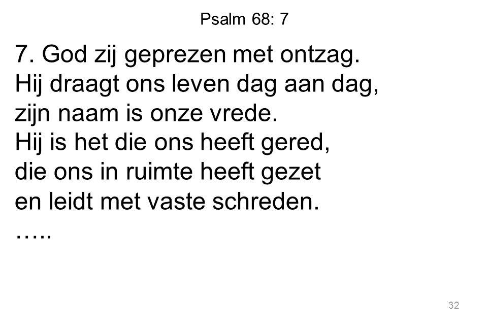 Psalm 68: 7 7. God zij geprezen met ontzag. Hij draagt ons leven dag aan dag, zijn naam is onze vrede. Hij is het die ons heeft gered, die ons in ruim