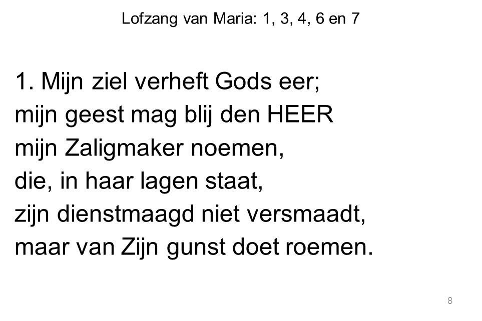 Lofzang van Maria: 1, 3, 4, 6 en 7 1. Mijn ziel verheft Gods eer; mijn geest mag blij den HEER mijn Zaligmaker noemen, die, in haar lagen staat, zijn