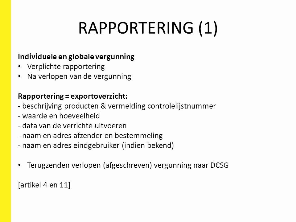 RAPPORTERING (2) Globale vergunningen en uniale algemene vergunningen verplichte rapportering jaarlijks Rapportering = exportoverzicht: - beschrijving producten & vermelding controlelijstnummer - waarde en hoeveelheid - data van de verrichte uitvoeren - naam en adres afzender en bestemmeling - naam en adres eindgebruiker (indien bekend) [art.
