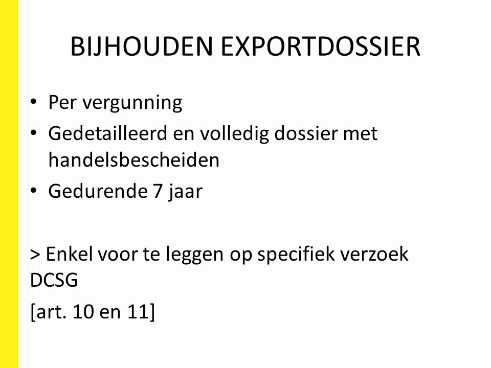 BIJHOUDEN EXPORTDOSSIER Per vergunning Gedetailleerd en volledig dossier met handelsbescheiden Gedurende 7 jaar > Enkel voor te leggen op specifiek verzoek DCSG [art.