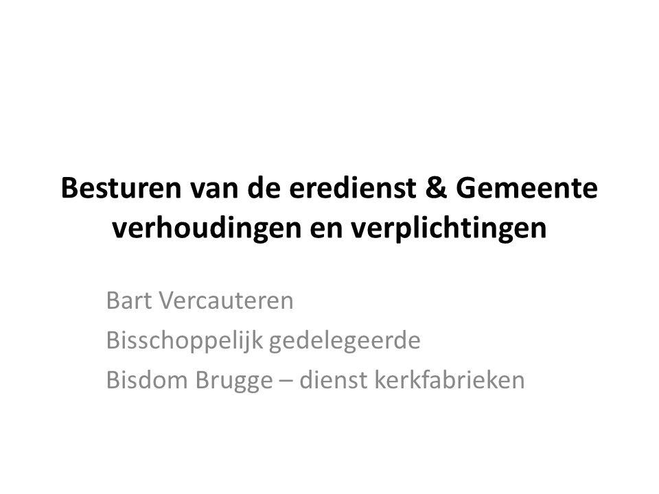Bart Vercauteren Bisschoppelijk gedelegeerde Bisdom Brugge – dienst kerkfabrieken Besturen van de eredienst & Gemeente verhoudingen en verplichtingen