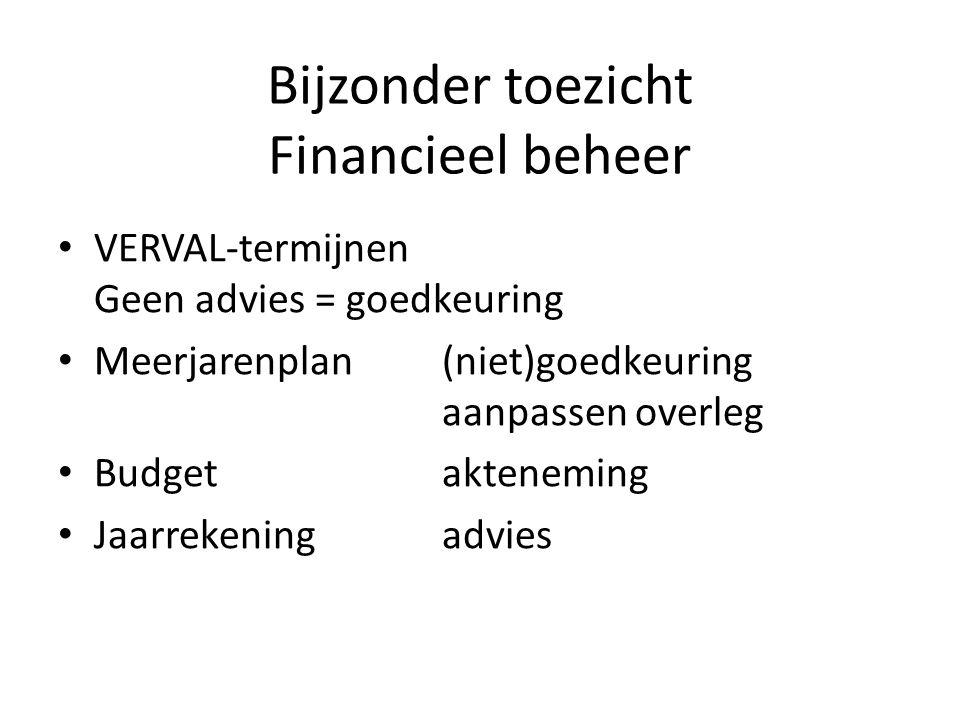 Bijzonder toezicht Financieel beheer VERVAL-termijnen Geen advies = goedkeuring Meerjarenplan(niet)goedkeuring aanpassen overleg Budgetakteneming Jaar