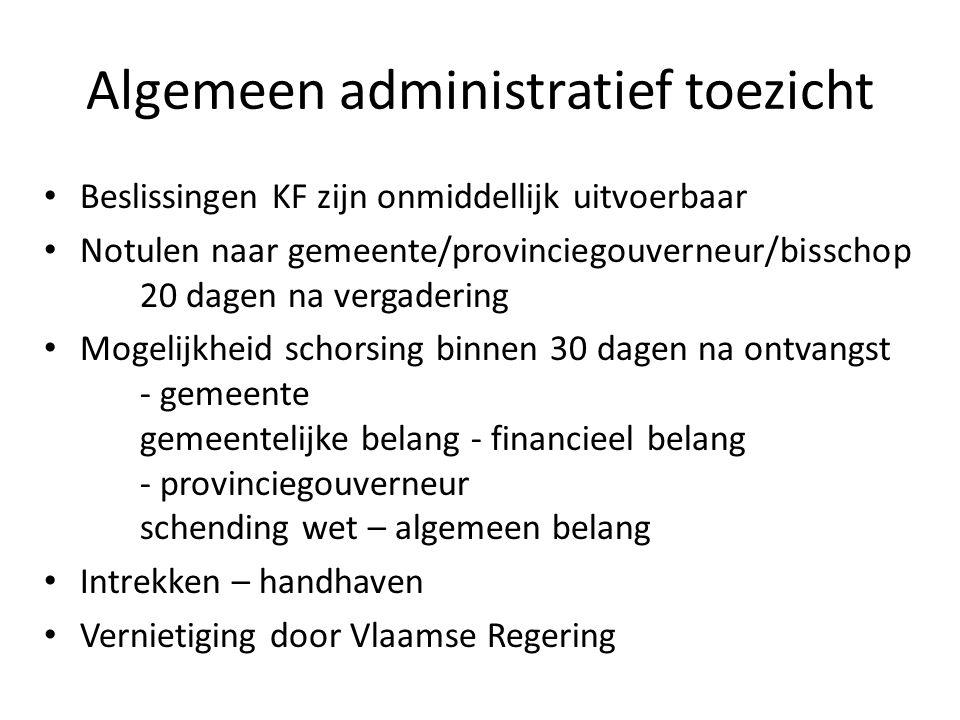Algemeen administratief toezicht Beslissingen KF zijn onmiddellijk uitvoerbaar Notulen naar gemeente/provinciegouverneur/bisschop 20 dagen na vergader