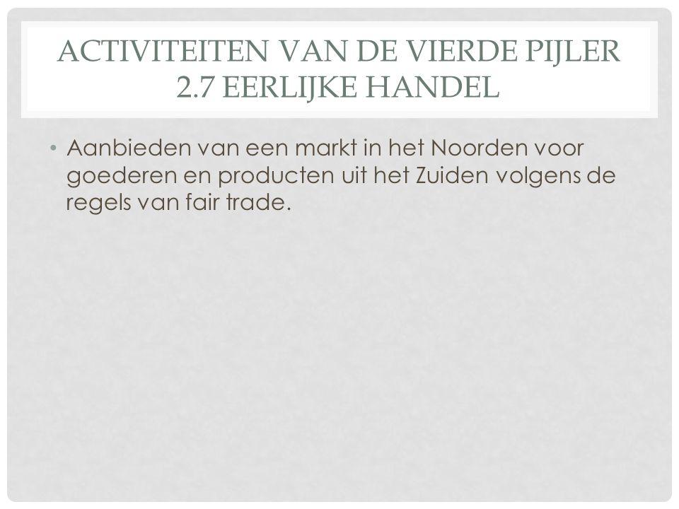 ACTIVITEITEN VAN DE VIERDE PIJLER 2.7 EERLIJKE HANDEL Aanbieden van een markt in het Noorden voor goederen en producten uit het Zuiden volgens de regels van fair trade.
