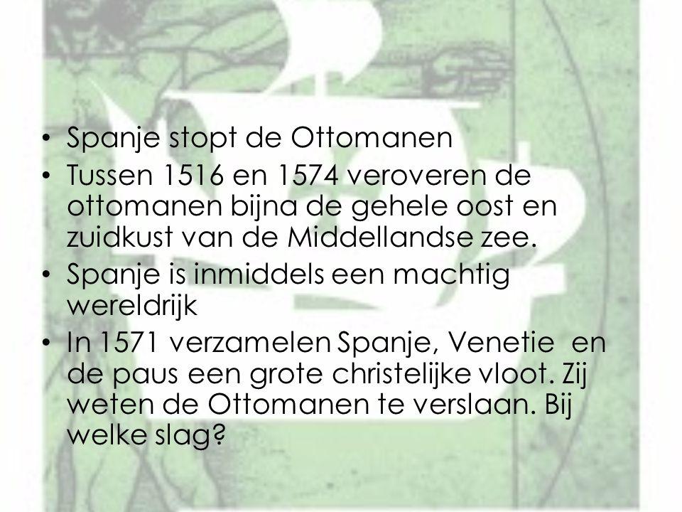 Spanje stopt de Ottomanen Tussen 1516 en 1574 veroveren de ottomanen bijna de gehele oost en zuidkust van de Middellandse zee. Spanje is inmiddels een