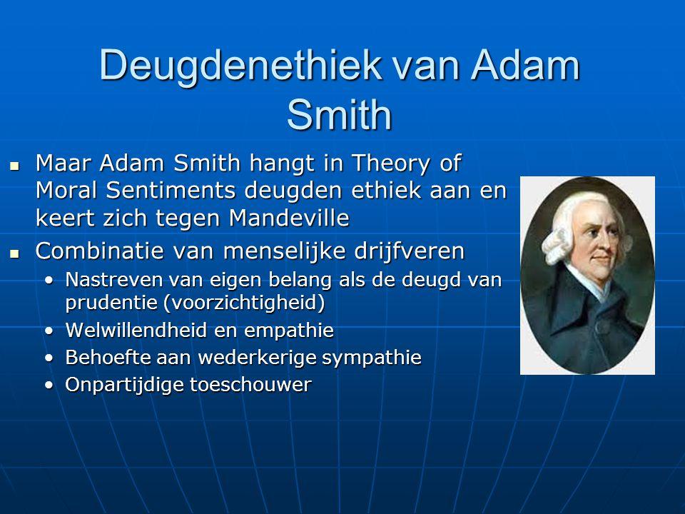 Deugdenethiek van Adam Smith Maar Adam Smith hangt in Theory of Moral Sentiments deugden ethiek aan en keert zich tegen Mandeville Maar Adam Smith han
