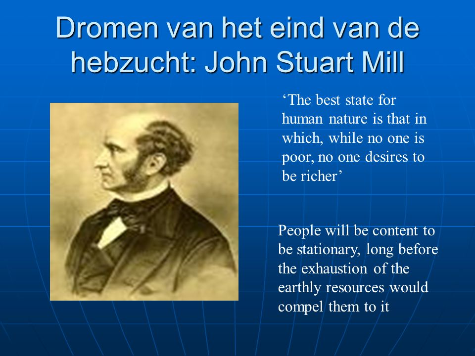 Dromen van het eind van de hebzucht: John Stuart Mill 'The best state for human nature is that in which, while no one is poor, no one desires to be ri