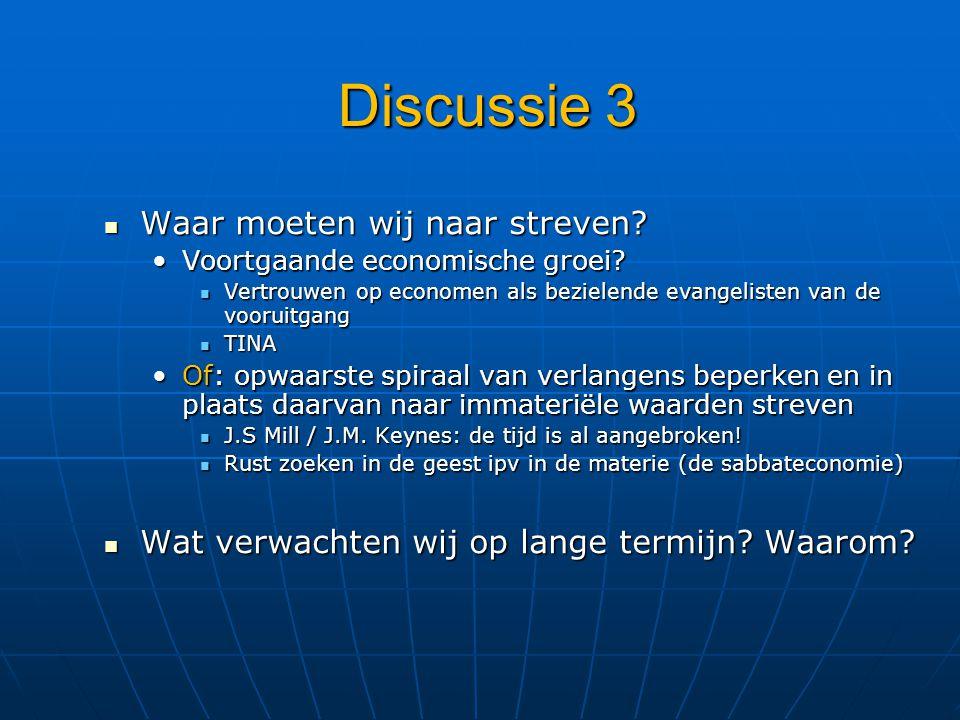 Discussie 3 Waar moeten wij naar streven? Waar moeten wij naar streven? Voortgaande economische groei?Voortgaande economische groei? Vertrouwen op eco