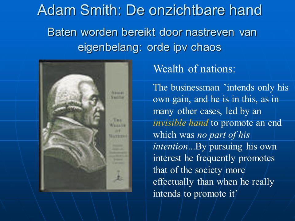 Adam Smith: De onzichtbare hand Baten worden bereikt door nastreven van eigenbelang: orde ipv chaos Wealth of nations: The businessman 'intends only h