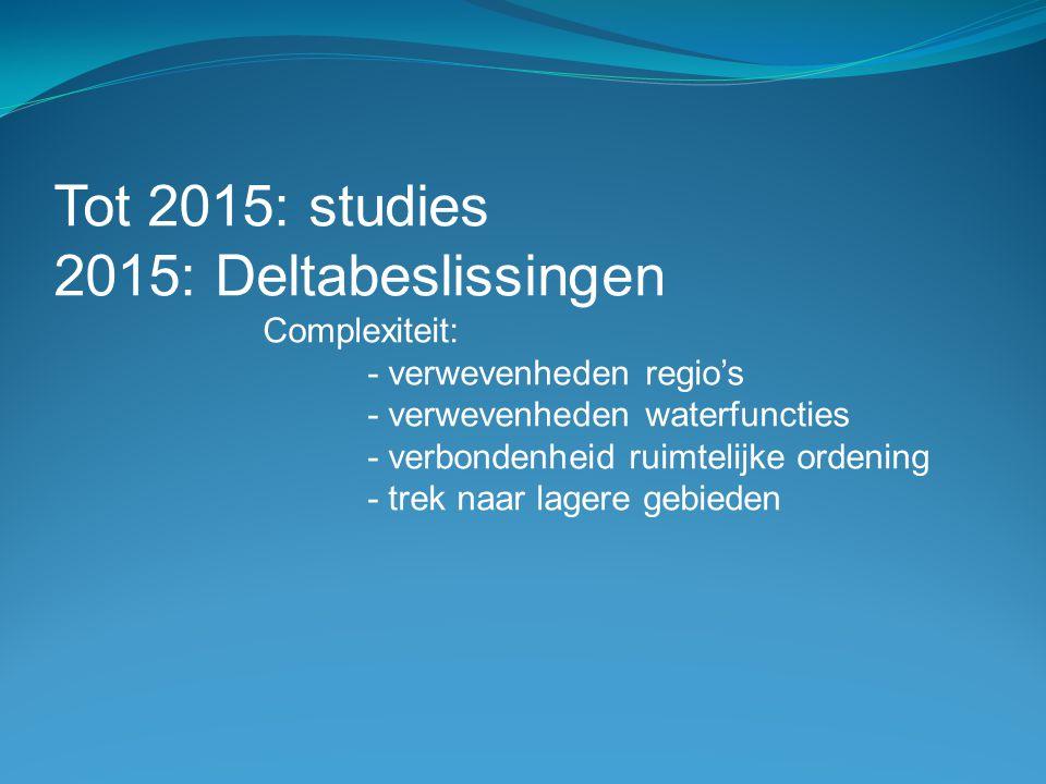 Tot 2015: studies 2015: Deltabeslissingen Complexiteit: - verwevenheden regio's - verwevenheden waterfuncties - verbondenheid ruimtelijke ordening - t