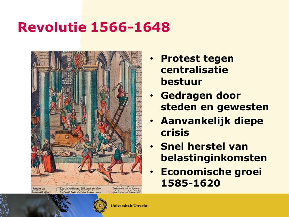 Revolutie 1566-1648 Protest tegen centralisatie bestuur Gedragen door steden en gewesten Aanvankelijk diepe crisis Snel herstel van belastinginkomsten