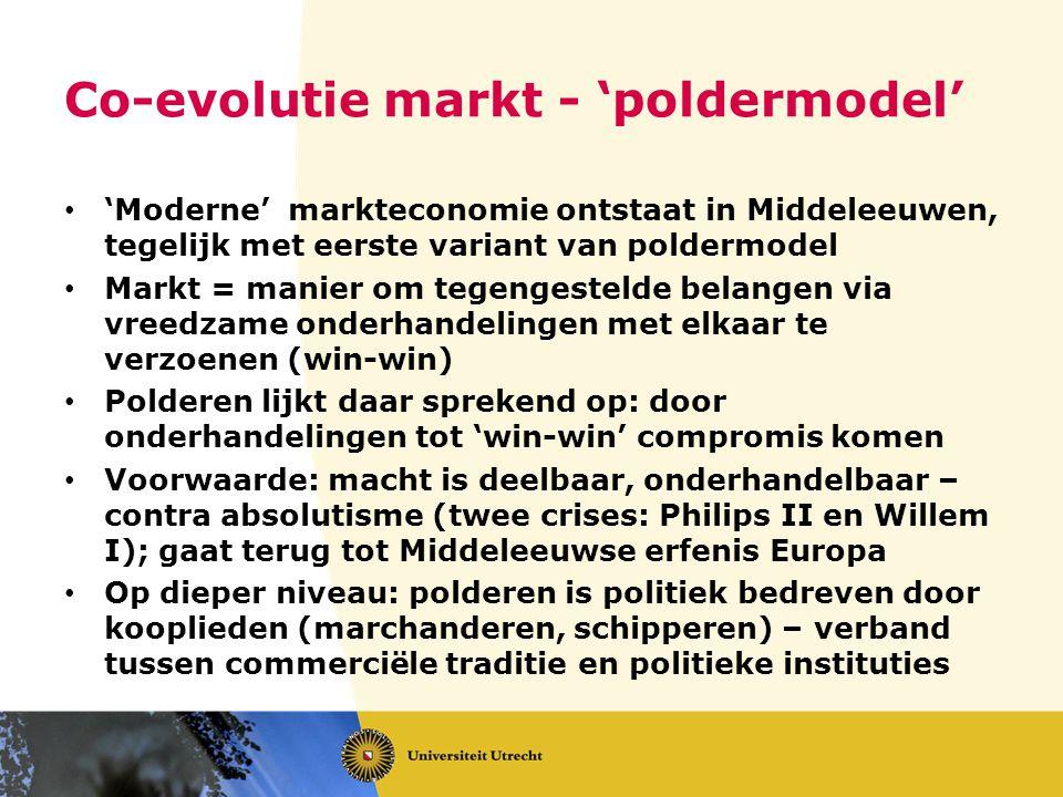 Co-evolutie markt - 'poldermodel' 'Moderne' markteconomie ontstaat in Middeleeuwen, tegelijk met eerste variant van poldermodel Markt = manier om tege