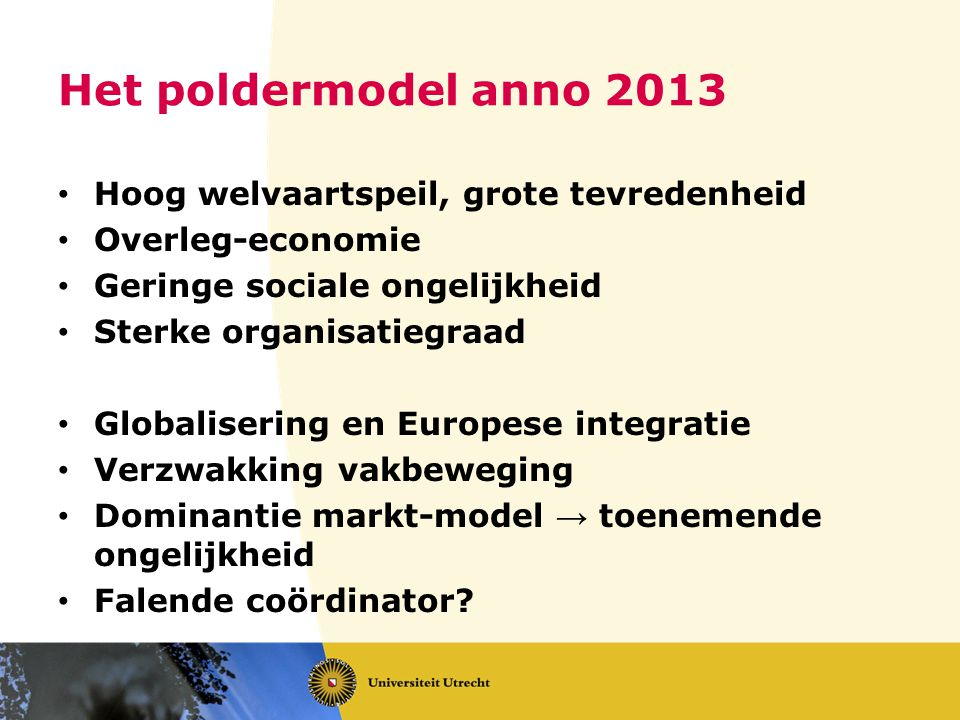 Het poldermodel anno 2013 Hoog welvaartspeil, grote tevredenheid Overleg-economie Geringe sociale ongelijkheid Sterke organisatiegraad Globalisering e