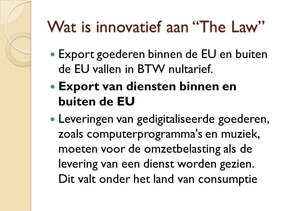 """Wat is innovatief aan """"The Law"""" Export goederen binnen de EU en buiten de EU vallen in BTW nultarief. Export van diensten binnen en buiten de EU Lever"""