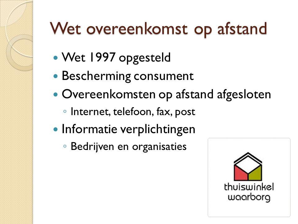 Wet overeenkomst op afstand Wet 1997 opgesteld Bescherming consument Overeenkomsten op afstand afgesloten ◦ Internet, telefoon, fax, post Informatie verplichtingen ◦ Bedrijven en organisaties