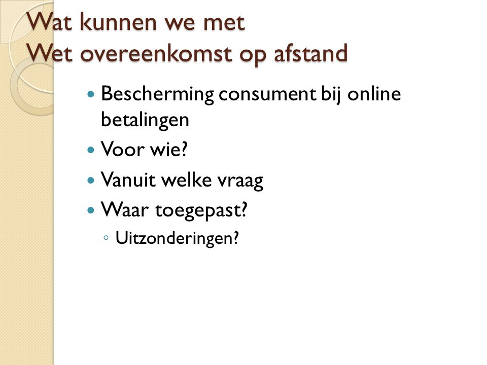 Wat kunnen we met Wet overeenkomst op afstand Bescherming consument bij online betalingen Voor wie? Vanuit welke vraag Waar toegepast? ◦ Uitzonderinge