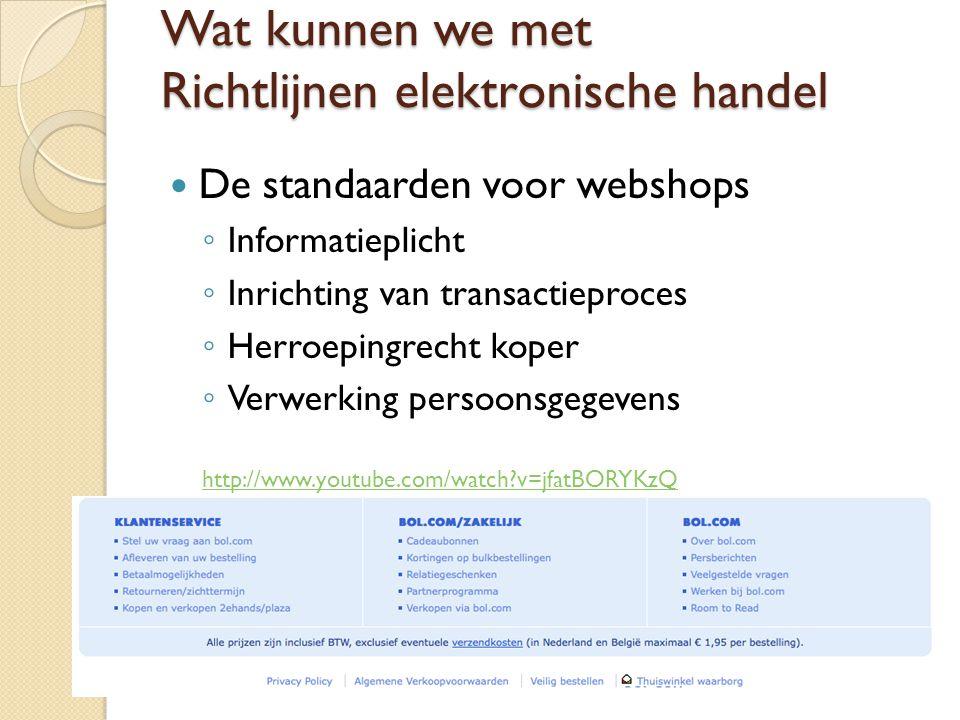 Wat kunnen we met Richtlijnen elektronische handel De standaarden voor webshops ◦ Informatieplicht ◦ Inrichting van transactieproces ◦ Herroepingrecht koper ◦ Verwerking persoonsgegevens http://www.youtube.com/watch?v=jfatBORYKzQ