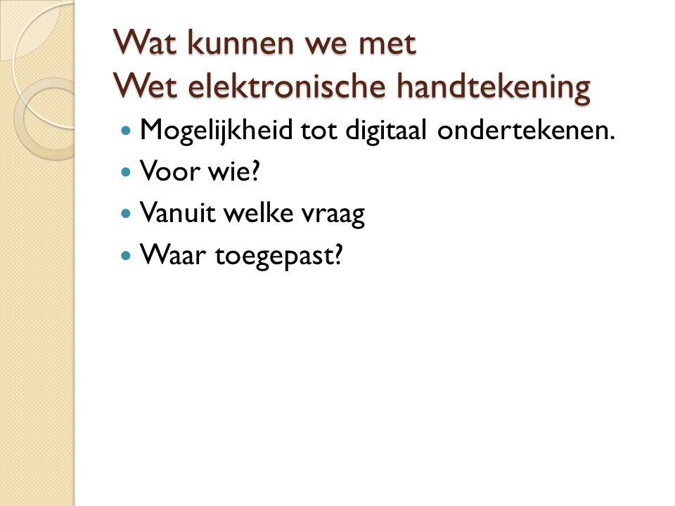 Wat kunnen we met Wet elektronische handtekening Mogelijkheid tot digitaal ondertekenen. Voor wie? Vanuit welke vraag Waar toegepast?