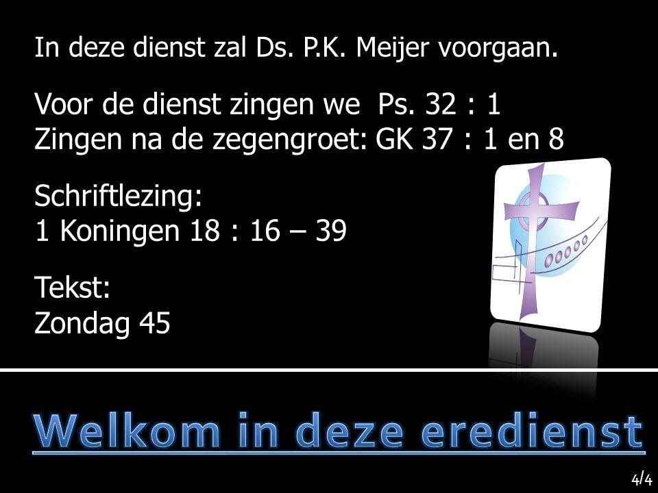 In deze dienst zal Ds. P.K. Meijer voorgaan. Voor de dienst zingen we Ps. 32 : 1 Zingen na de zegengroet: GK 37 : 1 en 8 Schriftlezing: 1 Koningen 18