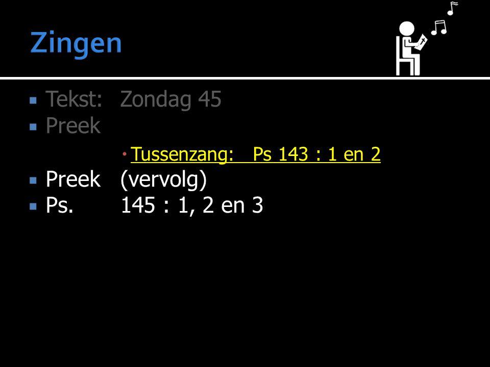  Tekst:Zondag 45  Preek  Tussenzang: Ps 143 : 1 en 2  Preek (vervolg)  Ps. 145 : 1, 2 en 3
