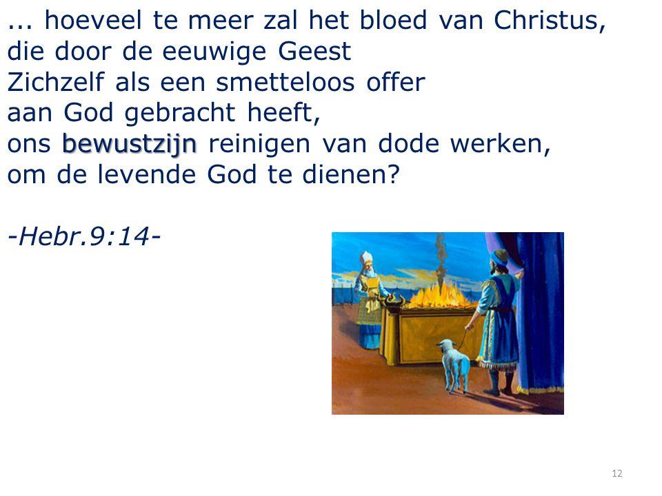 12... hoeveel te meer zal het bloed van Christus, die door de eeuwige Geest Zichzelf als een smetteloos offer aan God gebracht heeft, bewustzijn ons b