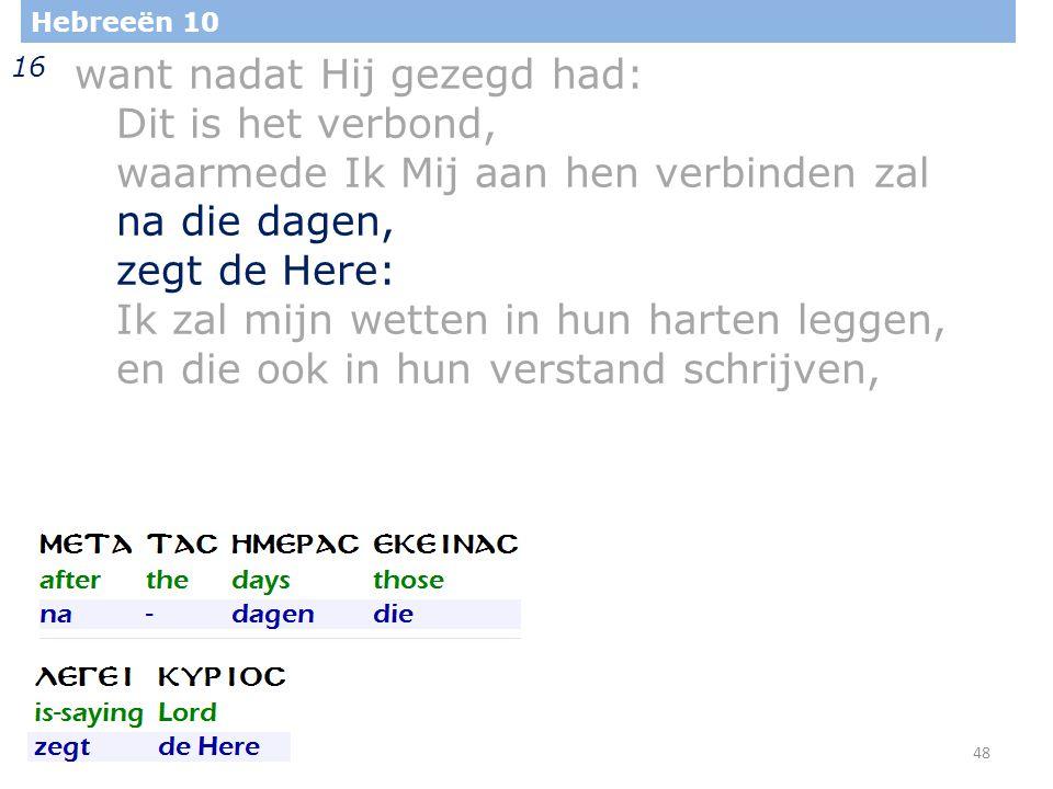 48 Hebreeën 10 16 want nadat Hij gezegd had: Dit is het verbond, waarmede Ik Mij aan hen verbinden zal na die dagen, zegt de Here: Ik zal mijn wetten