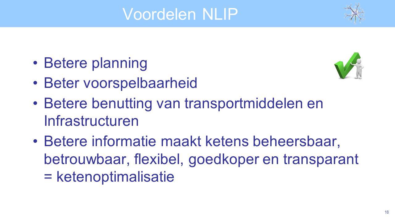Voordelen NLIP Betere planning Beter voorspelbaarheid Betere benutting van transportmiddelen en Infrastructuren Betere informatie maakt ketens beheersbaar, betrouwbaar, flexibel, goedkoper en transparant = ketenoptimalisatie 18