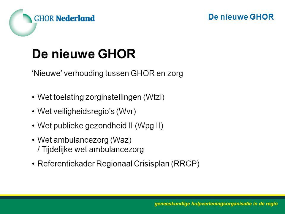 De nieuwe GHOR 'Nieuwe' verhouding tussen GHOR en zorg Wet toelating zorginstellingen (Wtzi) Wet veiligheidsregio's (Wvr) Wet publieke gezondheid II (