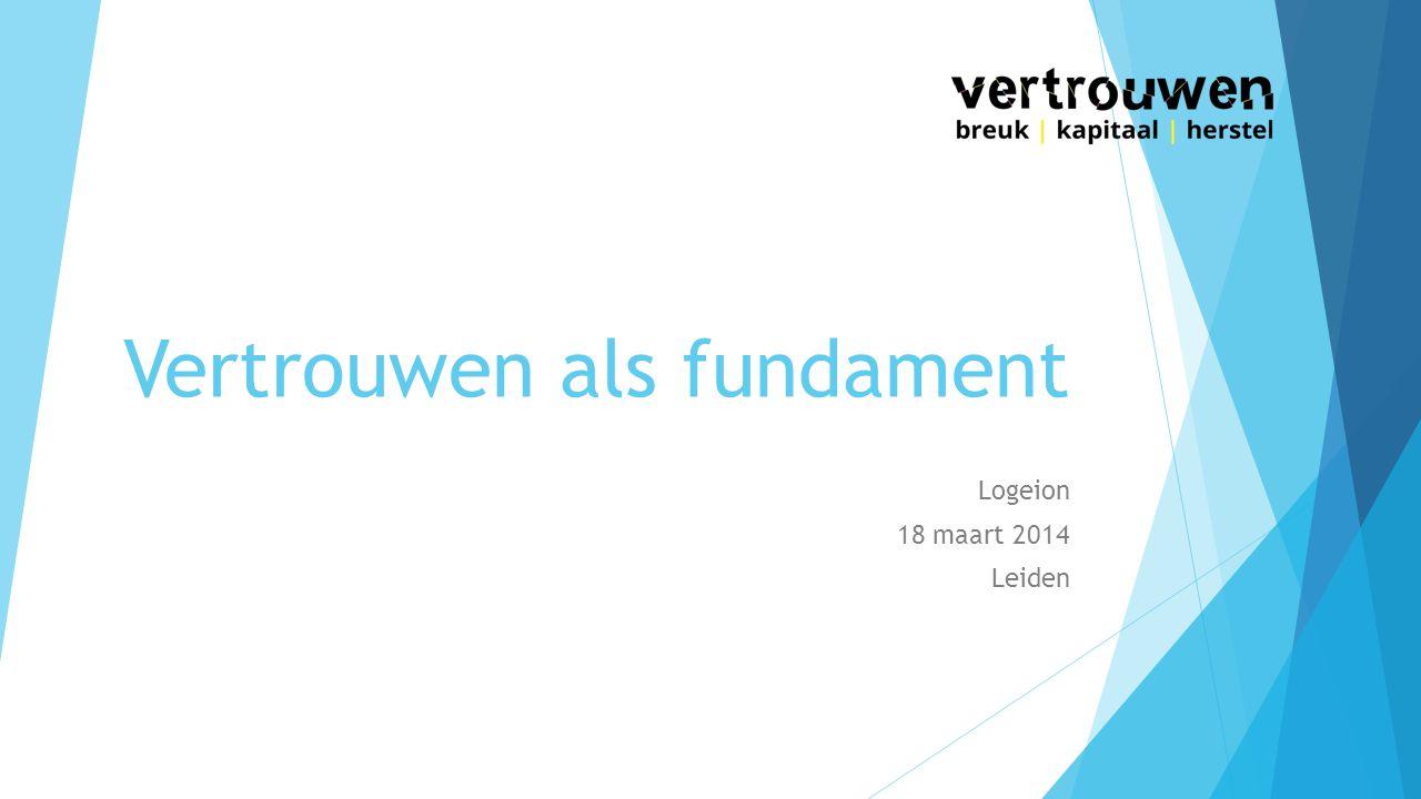 Vertrouwen als fundament Logeion 18 maart 2014 Leiden