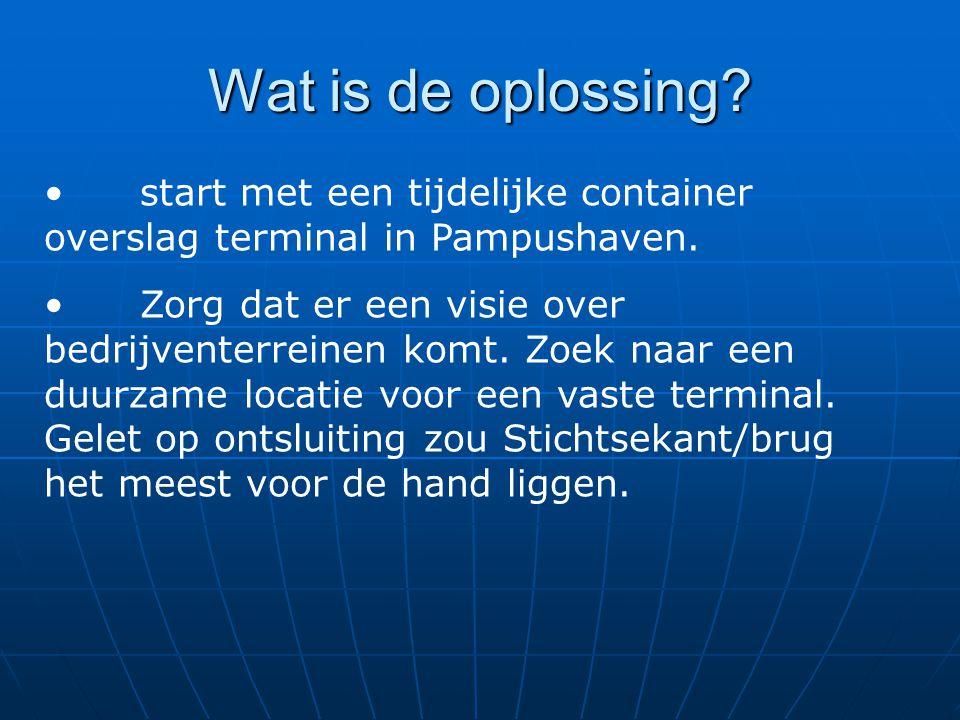 Wat is de oplossing. start met een tijdelijke container overslag terminal in Pampushaven.