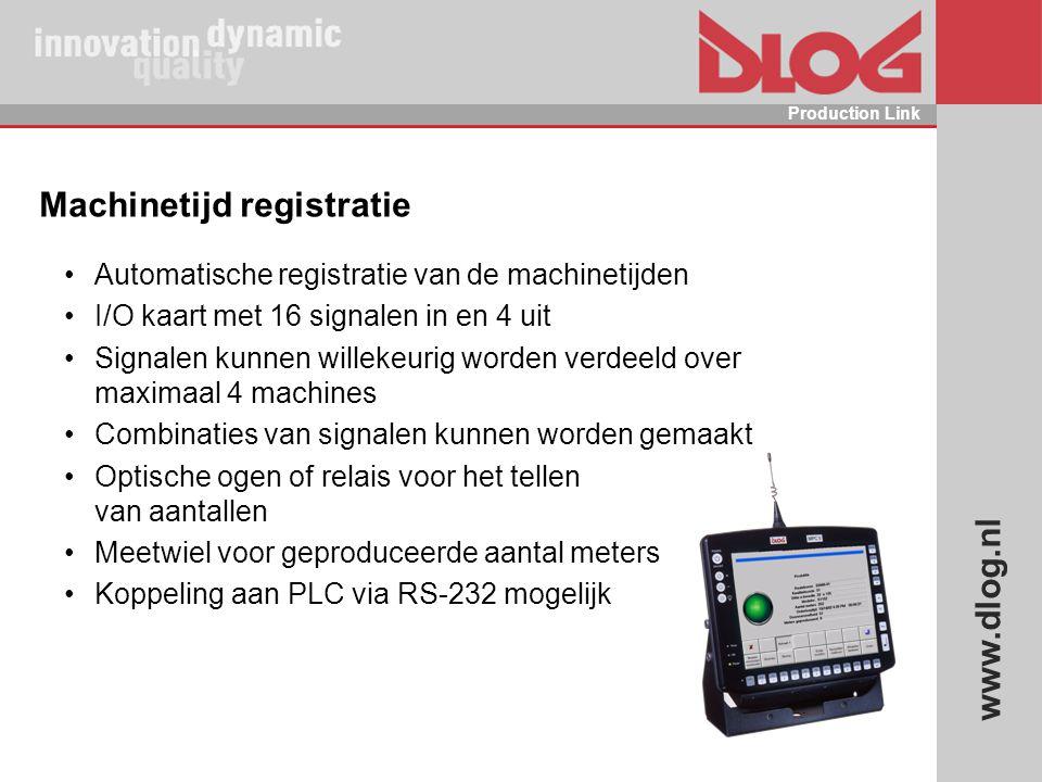 www.dlog.nl Production Link Machinetijd registratie Automatische registratie van de machinetijden I/O kaart met 16 signalen in en 4 uit Signalen kunne