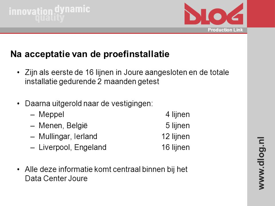 www.dlog.nl Production Link Na acceptatie van de proefinstallatie Zijn als eerste de 16 lijnen in Joure aangesloten en de totale installatie gedurende