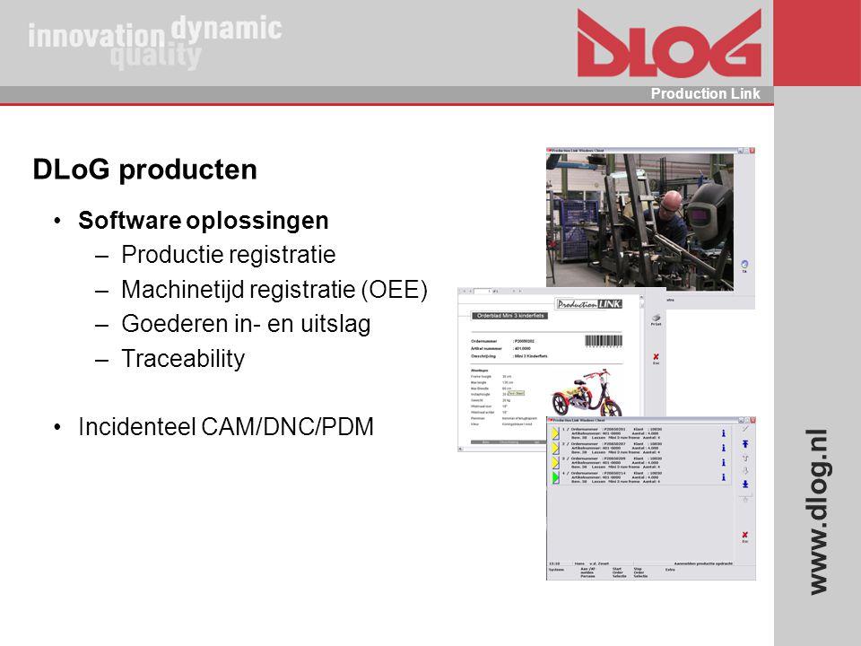 www.dlog.nl Production Link DLoG producten Software oplossingen –Productie registratie –Machinetijd registratie (OEE) –Goederen in- en uitslag –Tracea
